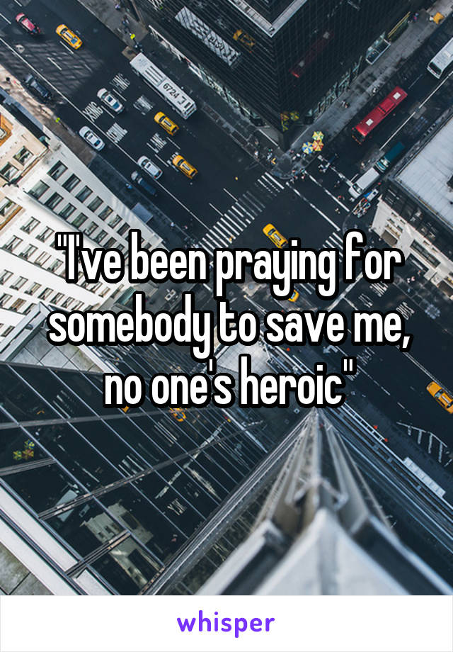 """""""I've been praying for somebody to save me, no one's heroic"""""""