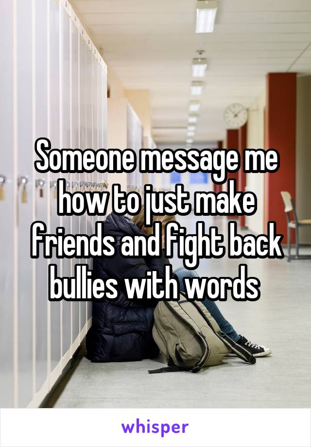 Someone message me how to just make friends and fight back bullies with words
