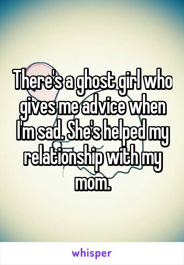 There's a ghost girl who gives me advice when I'm sad. She's helped my relationship with my mom.