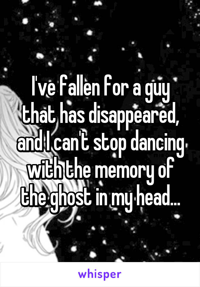 I've fallen for a guy that has disappeared, and I can't stop dancing with the memory of the ghost in my head...