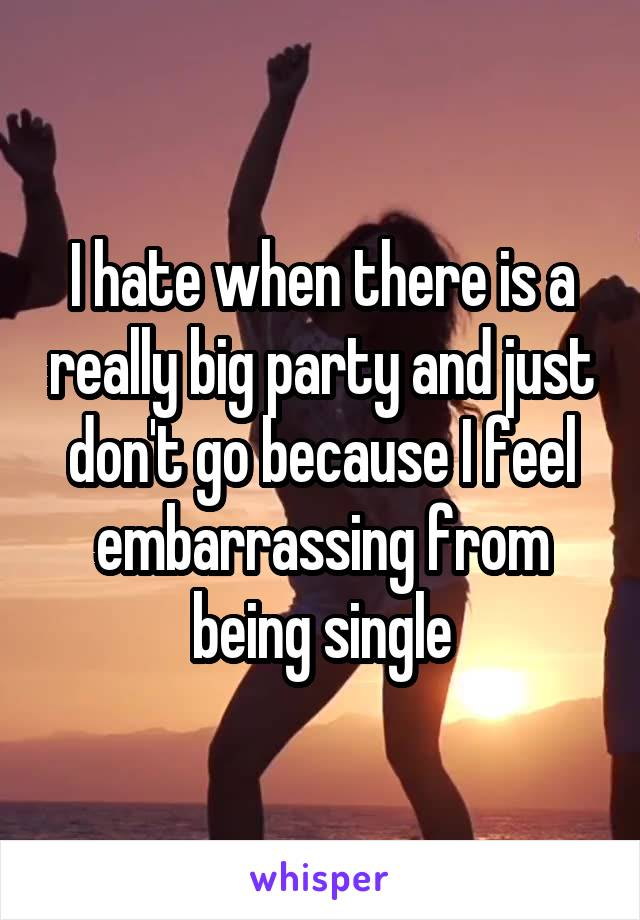I hate when there is a really big party and just don't go because I feel embarrassing from being single