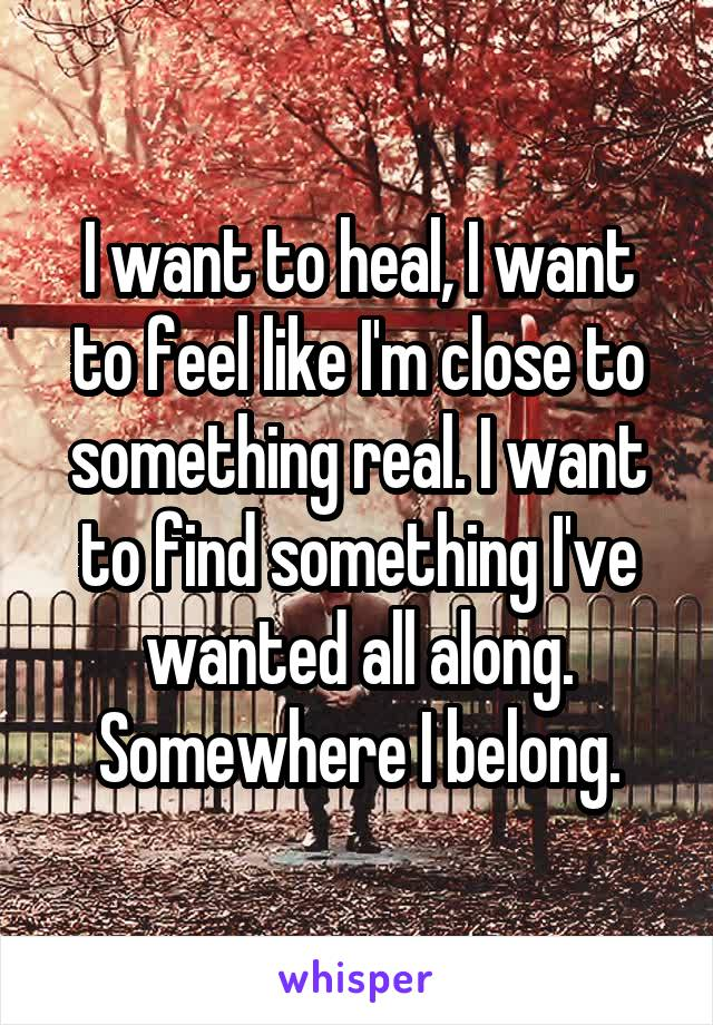 I want to heal, I want to feel like I'm close to something real. I want to find something I've wanted all along. Somewhere I belong.