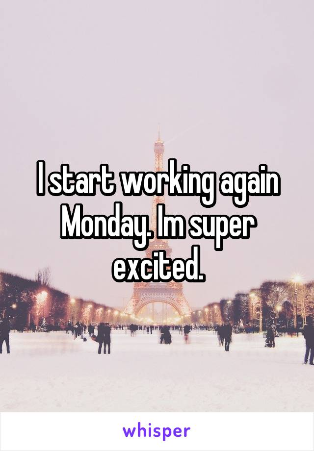 I start working again Monday. Im super excited.