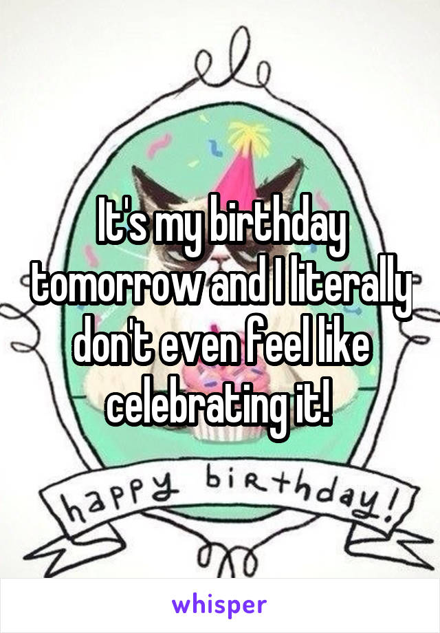 It's my birthday tomorrow and I literally don't even feel like celebrating it!