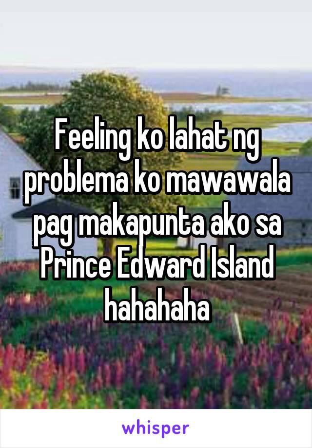 Feeling ko lahat ng problema ko mawawala pag makapunta ako sa Prince Edward Island hahahaha