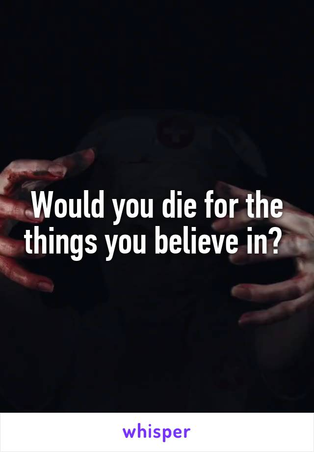 Would you die for the things you believe in?