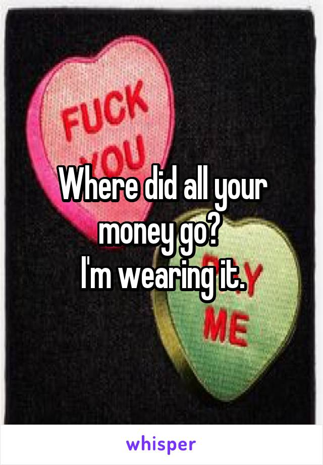 Where did all your money go?  I'm wearing it.