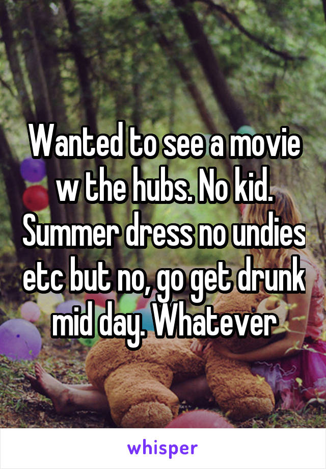 Wanted to see a movie w the hubs. No kid. Summer dress no undies etc but no, go get drunk mid day. Whatever