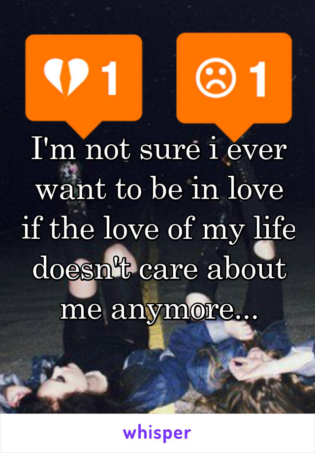 I'm not sure i ever want to be in love if the love of my life doesn't care about me anymore...