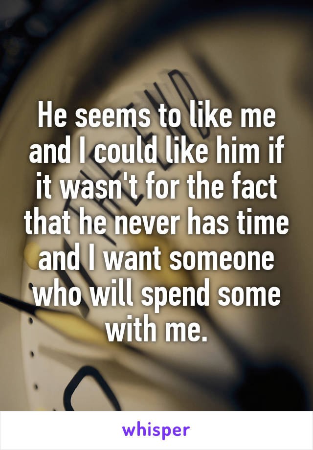 He seems to like me and I could like him if it wasn't for the fact that he never has time and I want someone who will spend some with me.