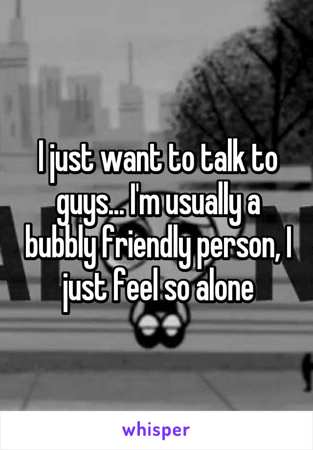 I just want to talk to guys... I'm usually a bubbly friendly person, I just feel so alone