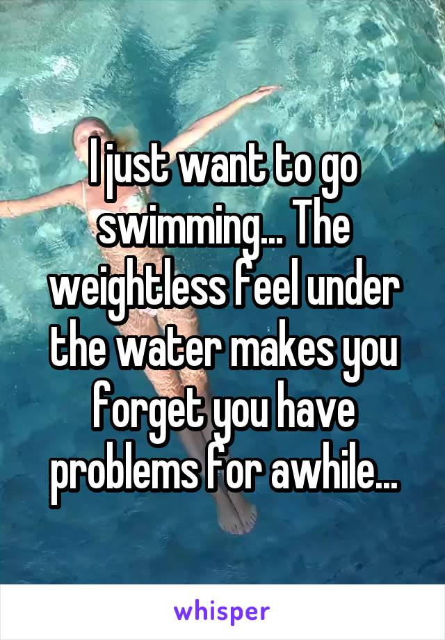 I just want to go swimming... The weightless feel under the water makes you forget you have problems for awhile...