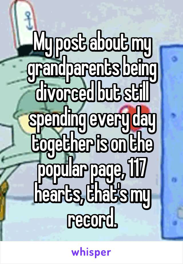 My post about my grandparents being divorced but still spending every day together is on the popular page, 117 hearts, that's my record.