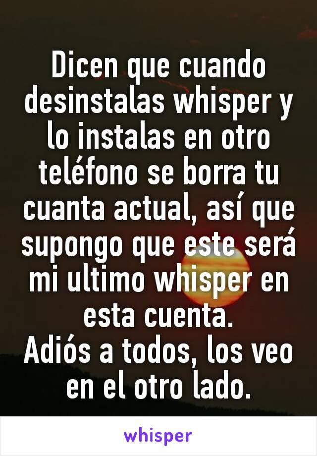 Dicen que cuando desinstalas whisper y lo instalas en otro teléfono se borra tu cuanta actual, así que supongo que este será mi ultimo whisper en esta cuenta. Adiós a todos, los veo en el otro lado.