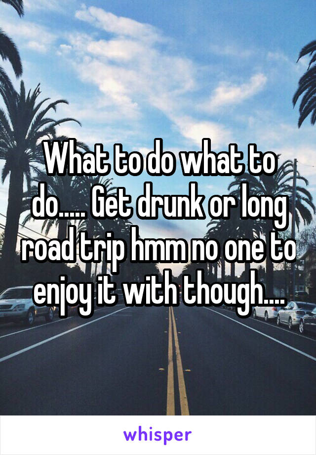 What to do what to do..... Get drunk or long road trip hmm no one to enjoy it with though....