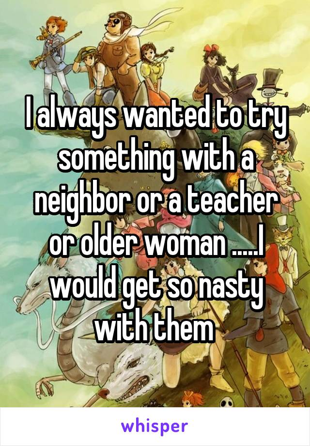 I always wanted to try something with a neighbor or a teacher or older woman .....I would get so nasty with them