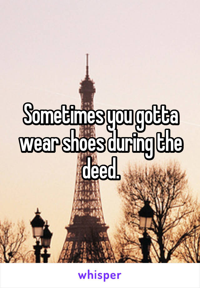 Sometimes you gotta wear shoes during the deed.