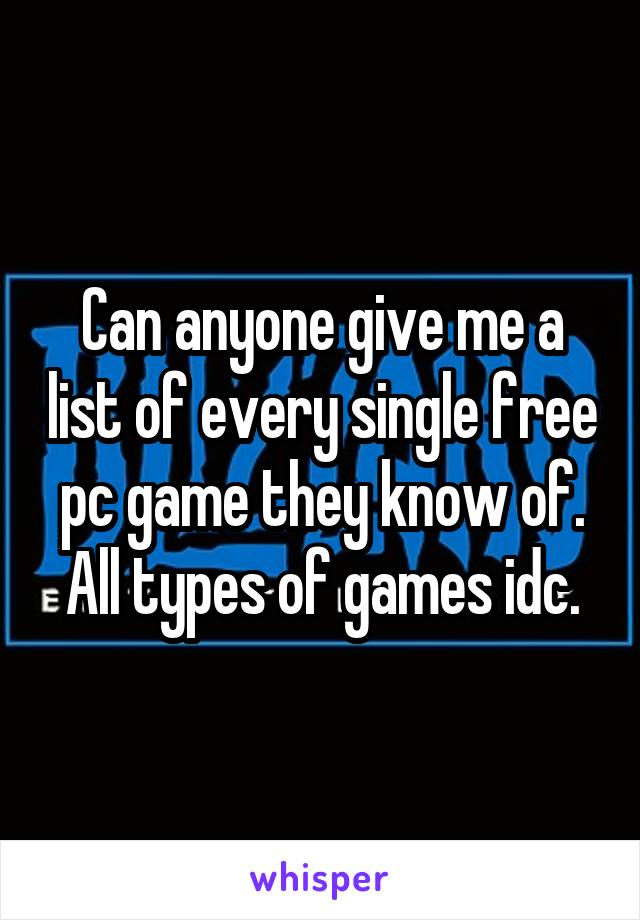 Can anyone give me a list of every single free pc game they know of. All types of games idc.
