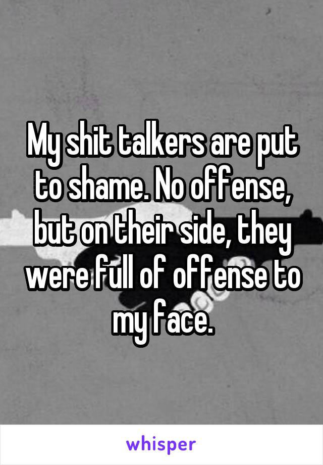 My shit talkers are put to shame. No offense, but on their side, they were full of offense to my face.