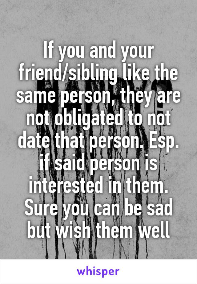 If you and your friend/sibling like the same person, they are not obligated to not date that person. Esp. if said person is interested in them. Sure you can be sad but wish them well