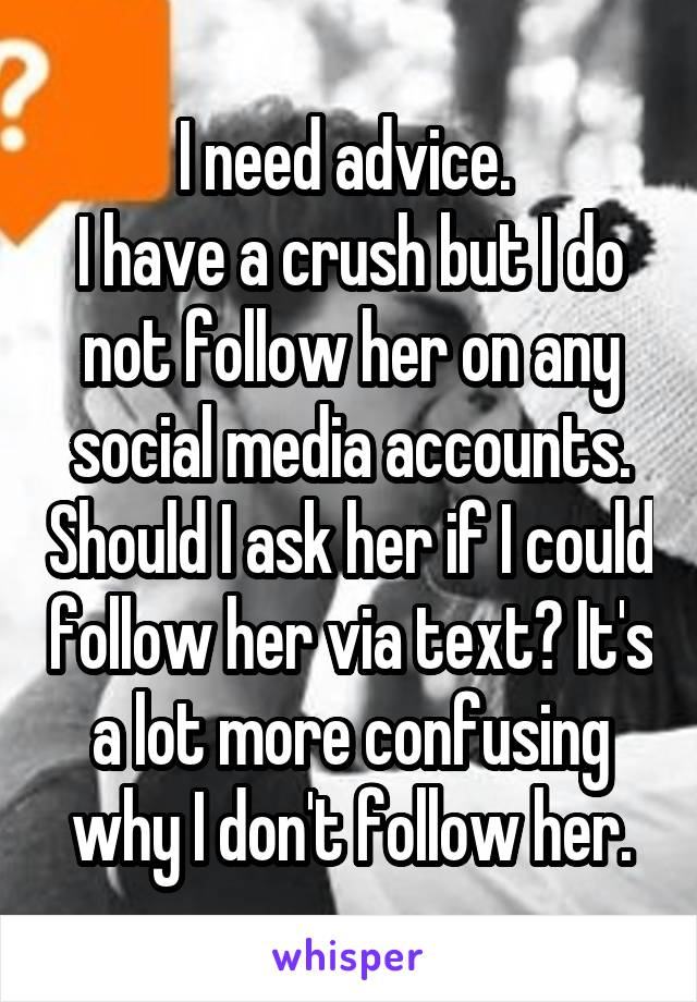 I need advice.  I have a crush but I do not follow her on any social media accounts. Should I ask her if I could follow her via text? It's a lot more confusing why I don't follow her.
