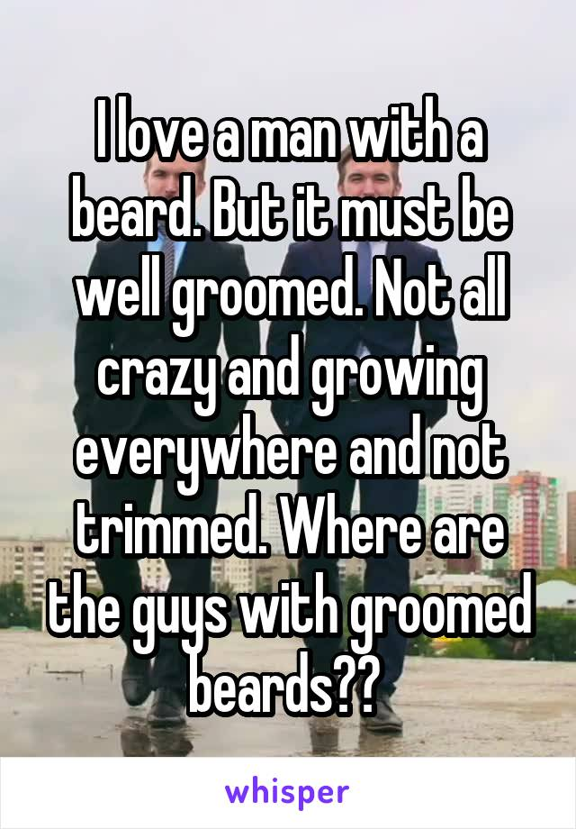 I love a man with a beard. But it must be well groomed. Not all crazy and growing everywhere and not trimmed. Where are the guys with groomed beards??