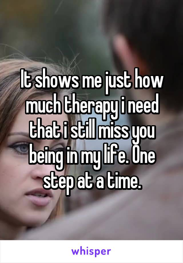 It shows me just how much therapy i need that i still miss you being in my life. One step at a time.
