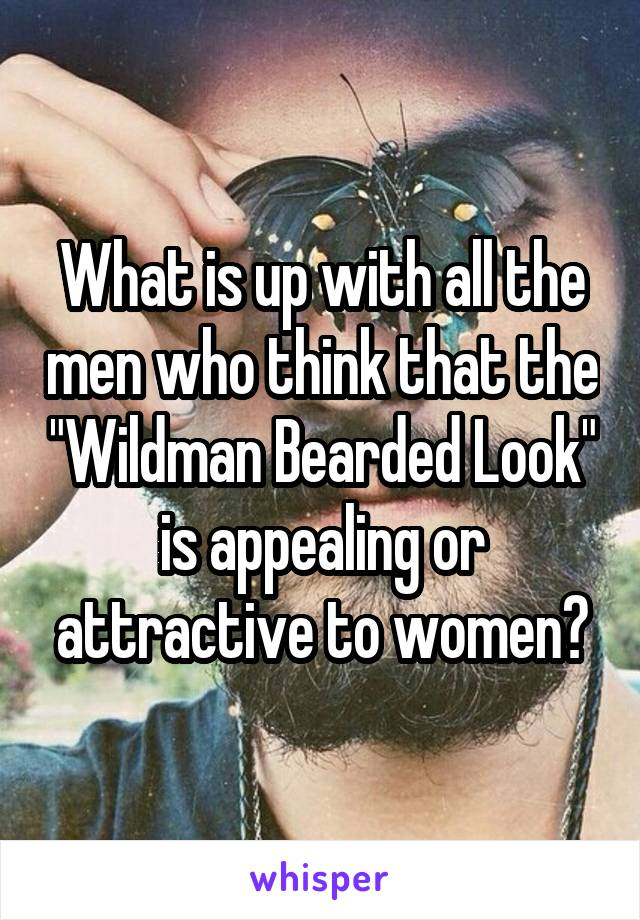 "What is up with all the men who think that the ""Wildman Bearded Look"" is appealing or attractive to women?"