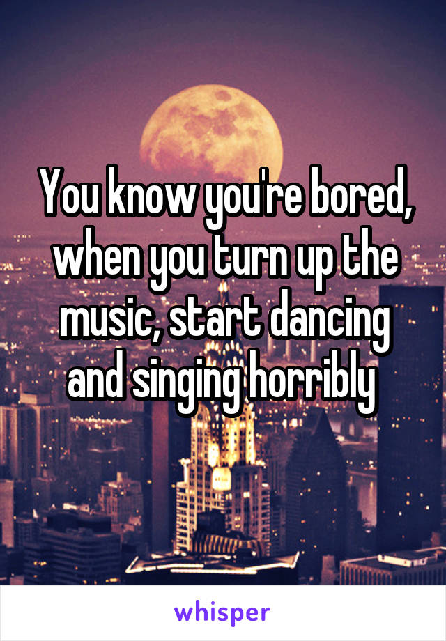 You know you're bored, when you turn up the music, start dancing and singing horribly