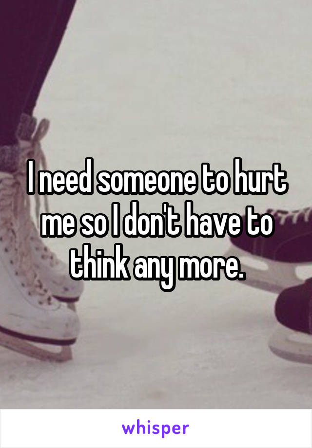 I need someone to hurt me so I don't have to think any more.