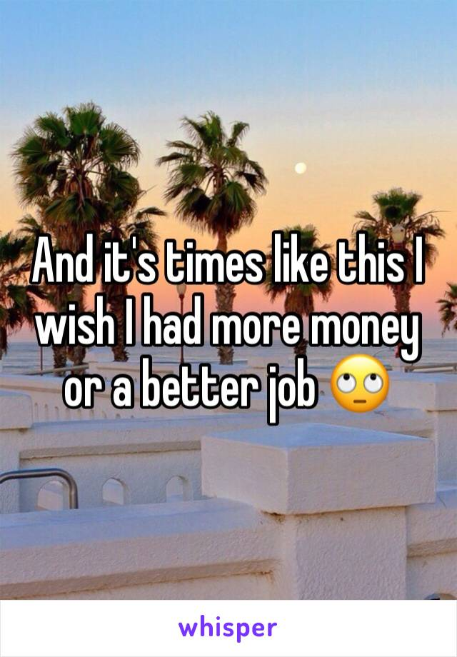 And it's times like this I wish I had more money or a better job 🙄