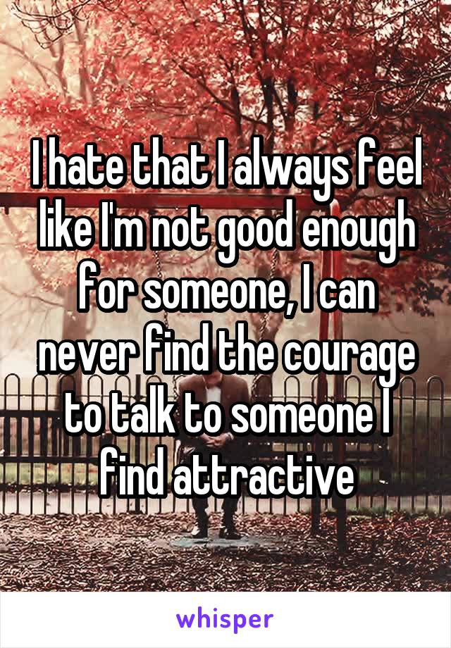 I hate that I always feel like I'm not good enough for someone, I can never find the courage to talk to someone I find attractive