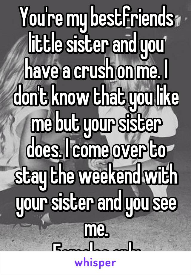 You're my bestfriends little sister and you have a crush on me. I don't know that you like me but your sister does. I come over to stay the weekend with your sister and you see me. Females only