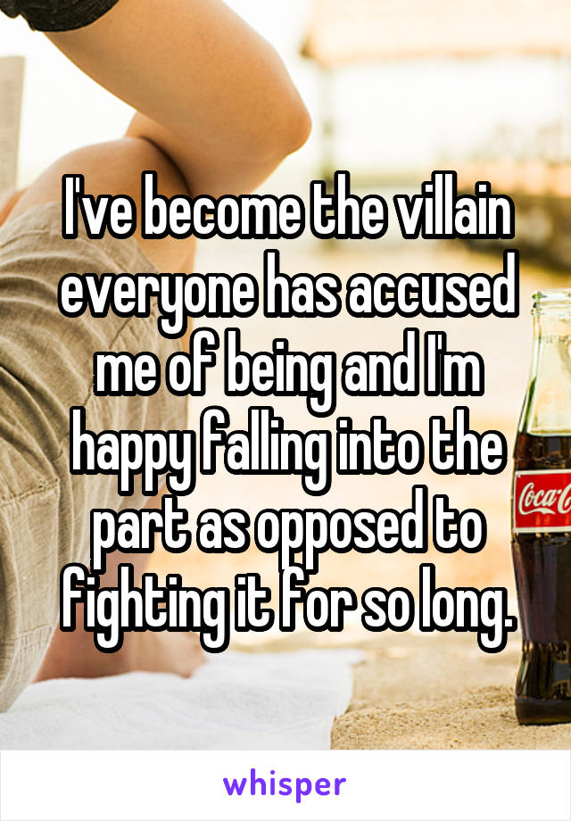 I've become the villain everyone has accused me of being and I'm happy falling into the part as opposed to fighting it for so long.