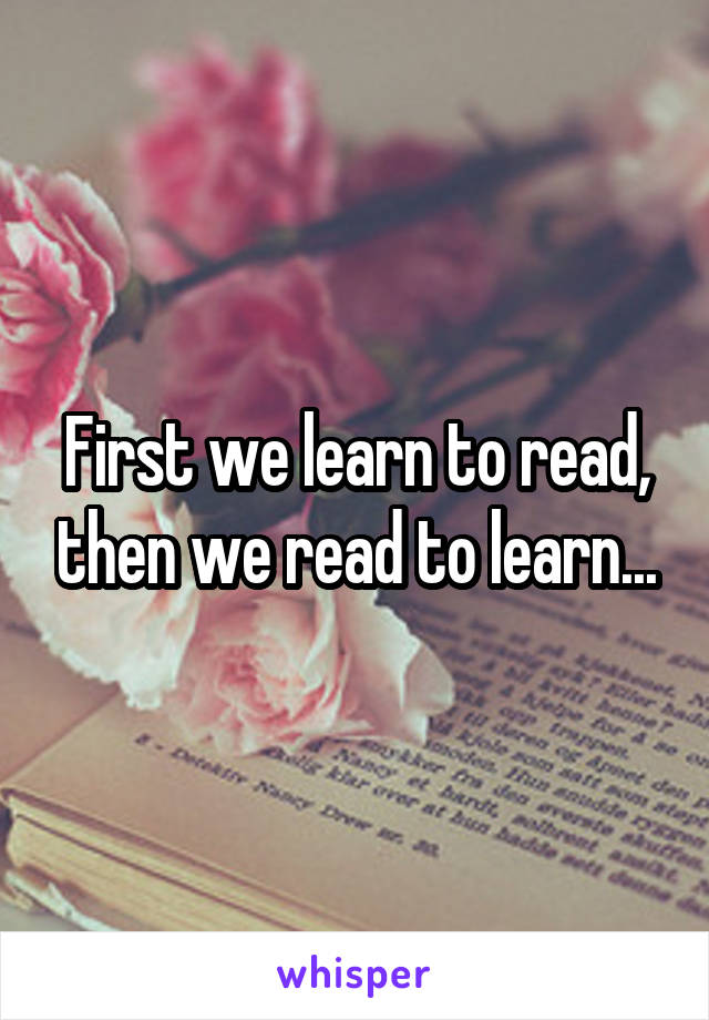 First we learn to read, then we read to learn...