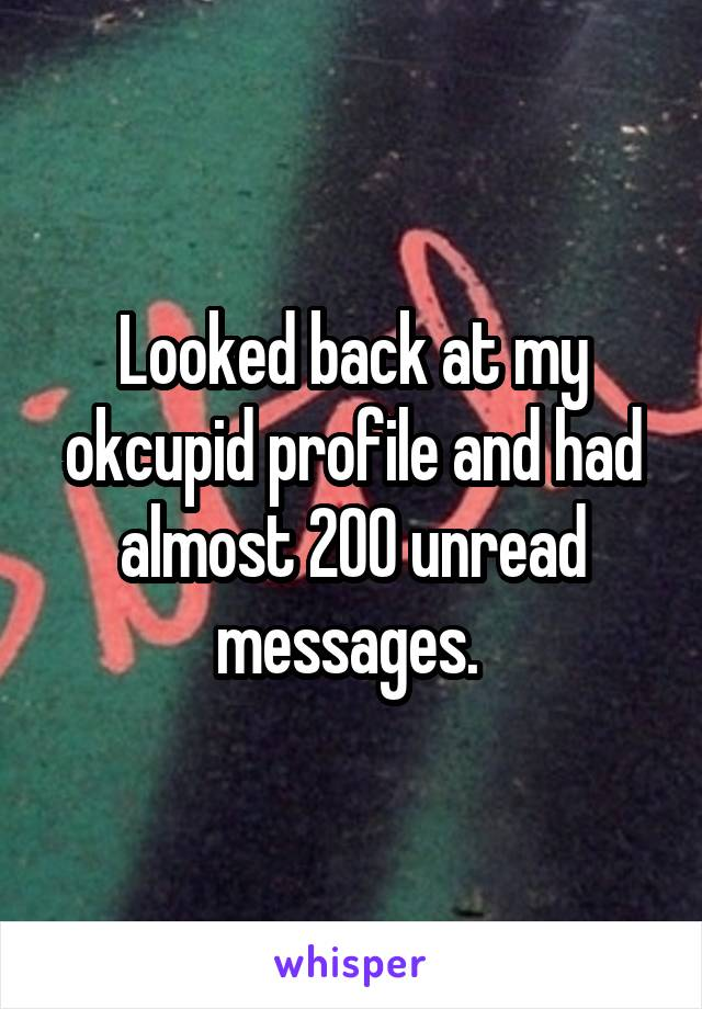 Looked back at my okcupid profile and had almost 200 unread messages.