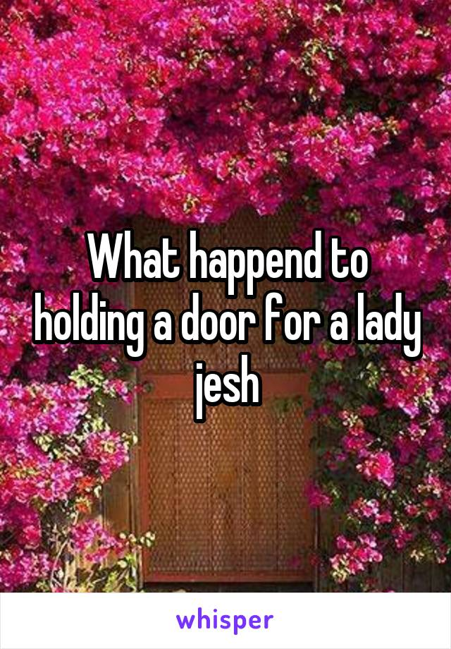 What happend to holding a door for a lady jesh