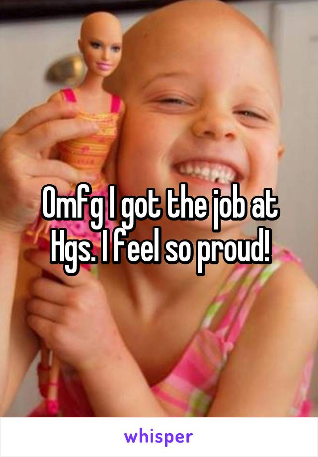 Omfg I got the job at Hgs. I feel so proud!
