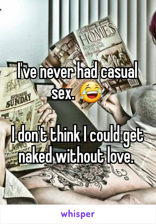 I've never had casual sex. 😂  I don't think I could get naked without love.