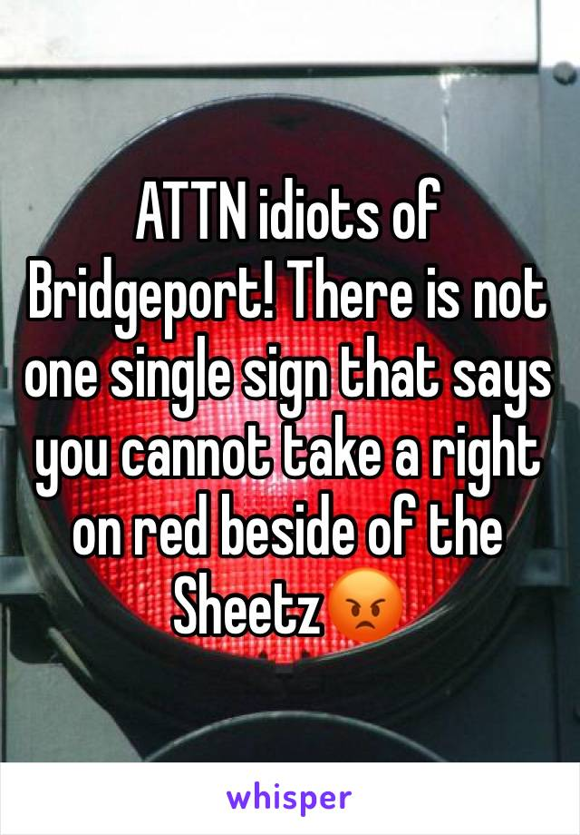 ATTN idiots of Bridgeport! There is not one single sign that says you cannot take a right on red beside of the Sheetz😡