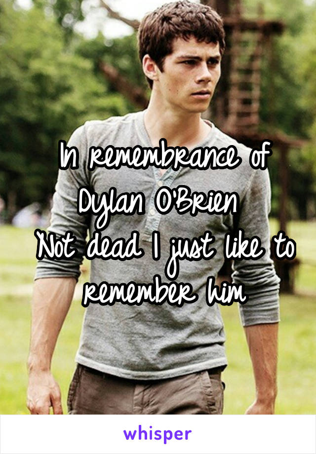 In remembrance of Dylan O'Brien  Not dead I just like to remember him