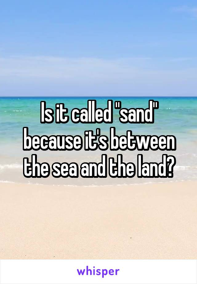 "Is it called ""sand"" because it's between the sea and the land?"