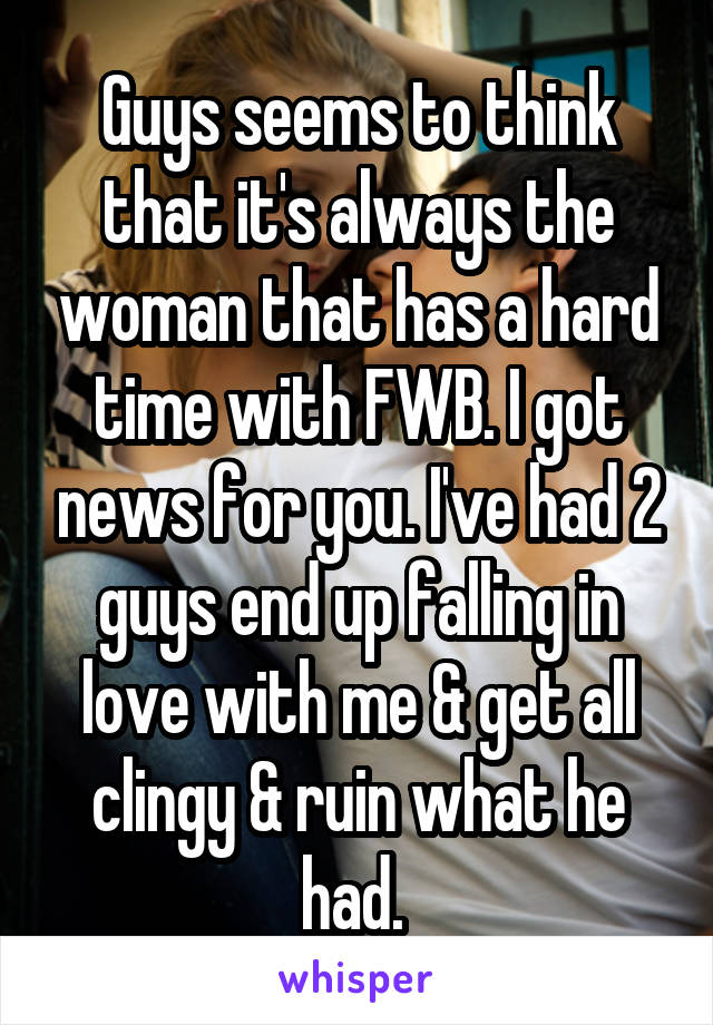 Guys seems to think that it's always the woman that has a hard time with FWB. I got news for you. I've had 2 guys end up falling in love with me & get all clingy & ruin what he had.