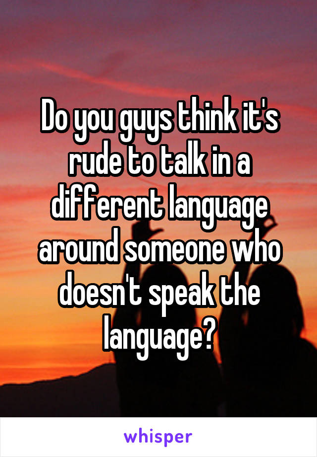 Do you guys think it's rude to talk in a different language around someone who doesn't speak the language?