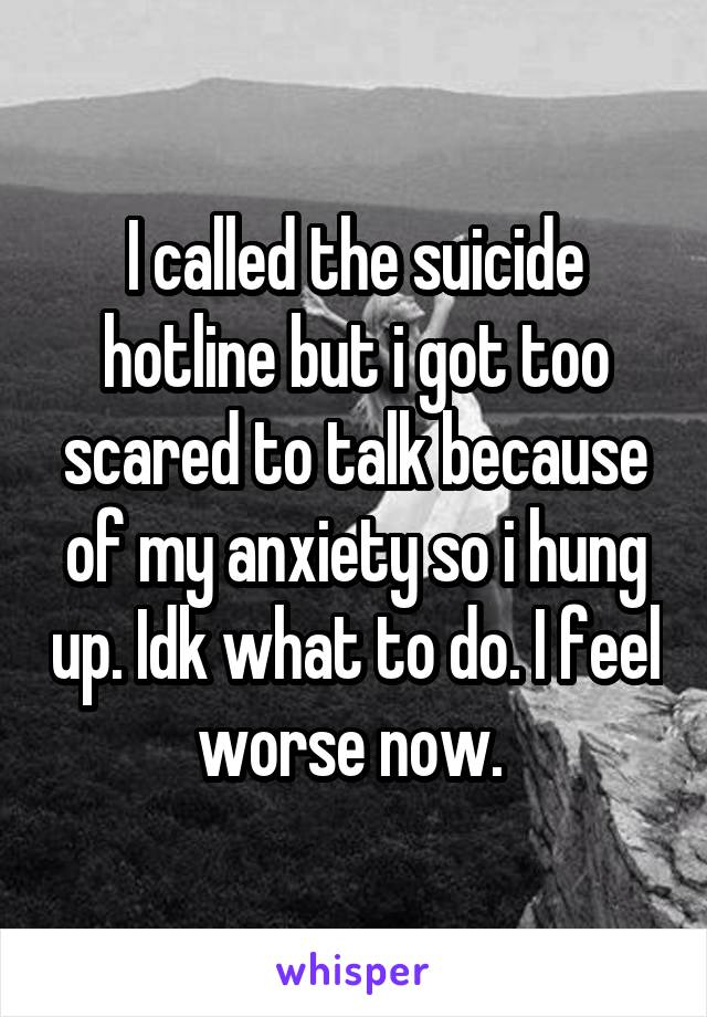 I called the suicide hotline but i got too scared to talk because of my anxiety so i hung up. Idk what to do. I feel worse now.