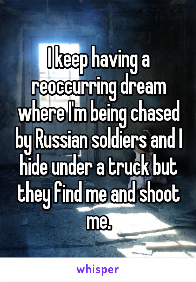 I keep having a reoccurring dream where I'm being chased by Russian soldiers and I hide under a truck but they find me and shoot me.