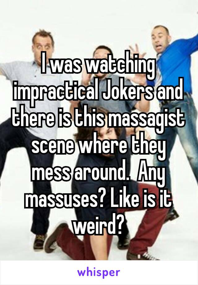 I was watching impractical Jokers and there is this massagist​ scene where they mess around.  Any massuses? Like is it weird?