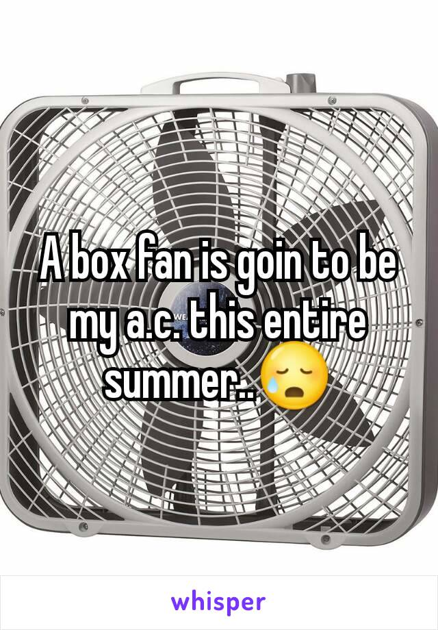 A box fan is goin to be my a.c. this entire summer..😥