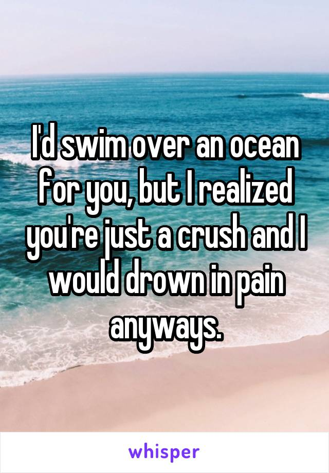 I'd swim over an ocean for you, but I realized you're just a crush and I would drown in pain anyways.