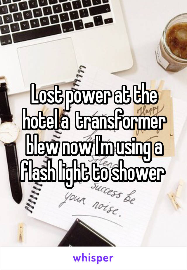 Lost power at the hotel a  transformer blew now I'm using a flash light to shower